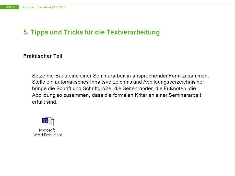 Fit fürs 5. Semester | SS 2009 Seite 26 5. Tipps und Tricks für die Textverarbeitung Praktischer Teil Setze die Bausteine einer Seminararbeit in anspr