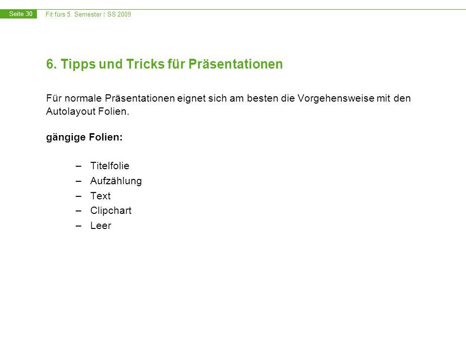 Fit fürs 5. Semester | SS 2009 Seite 30 6. Tipps und Tricks für Präsentationen Für normale Präsentationen eignet sich am besten die Vorgehensweise mit