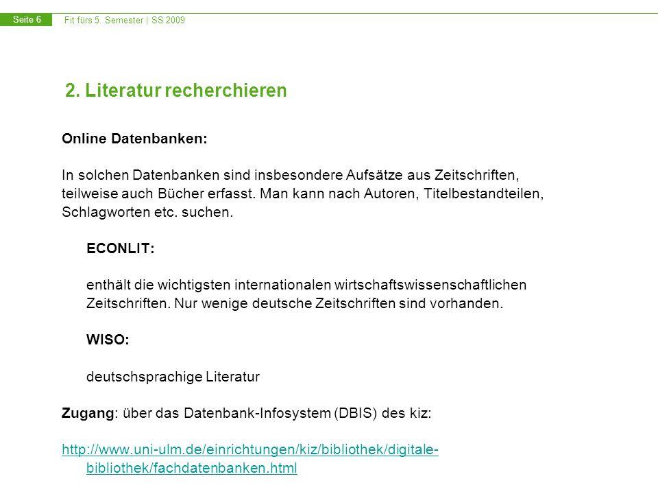 Fit fürs 5. Semester | SS 2009 Seite 6 2. Literatur recherchieren Online Datenbanken: In solchen Datenbanken sind insbesondere Aufsätze aus Zeitschrif