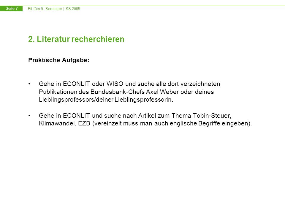 Fit fürs 5. Semester | SS 2009 Seite 7 2. Literatur recherchieren Praktische Aufgabe: Gehe in ECONLIT oder WISO und suche alle dort verzeichneten Publ