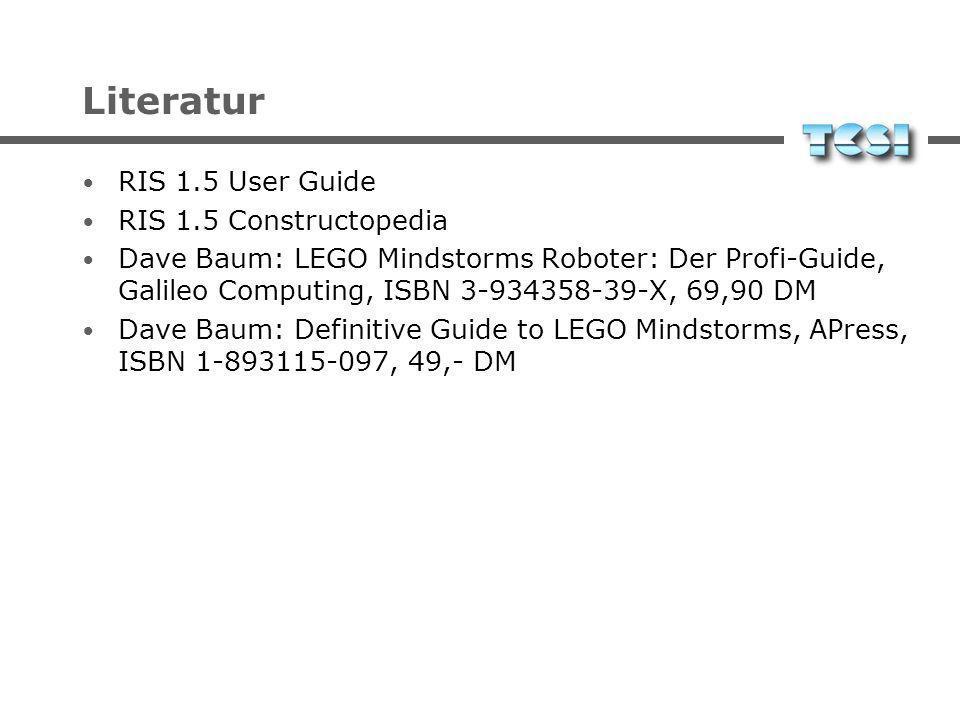 Literatur RIS 1.5 User Guide RIS 1.5 Constructopedia Dave Baum: LEGO Mindstorms Roboter: Der Profi-Guide, Galileo Computing, ISBN 3-934358-39-X, 69,90 DM Dave Baum: Definitive Guide to LEGO Mindstorms, APress, ISBN 1-893115-097, 49,- DM