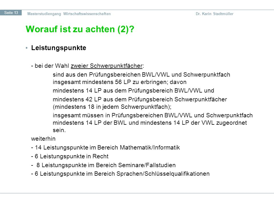 Seite 13 Masterstudiengang Wirtschaftswissenschaften Dr. Karin Stadtmüller Worauf ist zu achten (2)? Leistungspunkte - bei der Wahl zweier Schwerpunkt