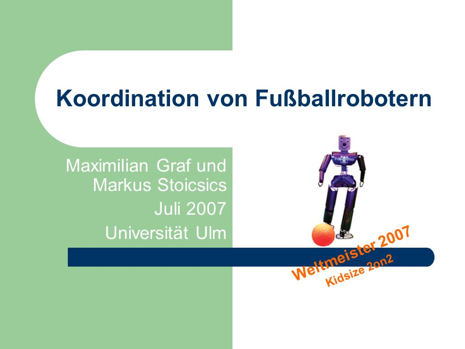 Koordination von Fußballrobotern Maximilian Graf und Markus Stoicsics Juli 2007 Universität Ulm Weltmeister 2007 Kidsize 2on2