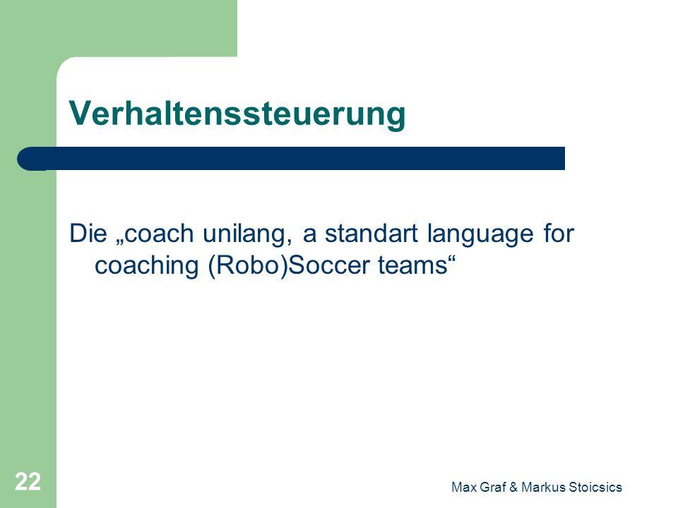 Max Graf & Markus Stoicsics 22 Verhaltenssteuerung Die coach unilang, a standart language for coaching (Robo)Soccer teams