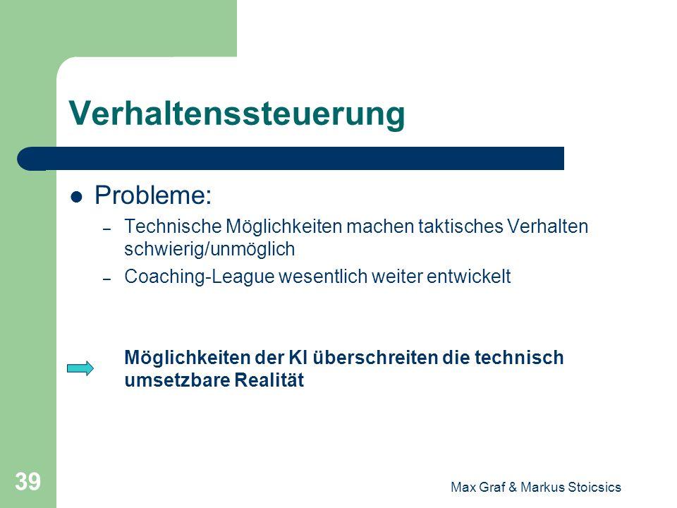 Max Graf & Markus Stoicsics 39 Verhaltenssteuerung Probleme: – Technische Möglichkeiten machen taktisches Verhalten schwierig/unmöglich – Coaching-Lea