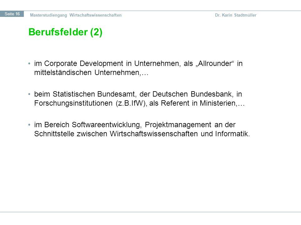 Seite 16 Masterstudiengang Wirtschaftswissenschaften Dr. Karin Stadtmüller Berufsfelder (2) im Corporate Development in Unternehmen, als Allrounder in