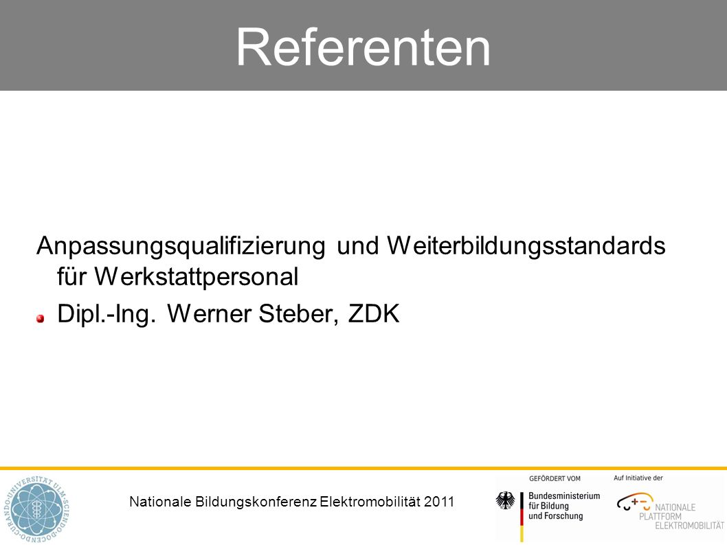 Nationale Bildungskonferenz Elektromobilität 2011 Referenten Anpassungsqualifizierung und Weiterbildungsstandards für Werkstattpersonal Dipl.-Ing. Wer