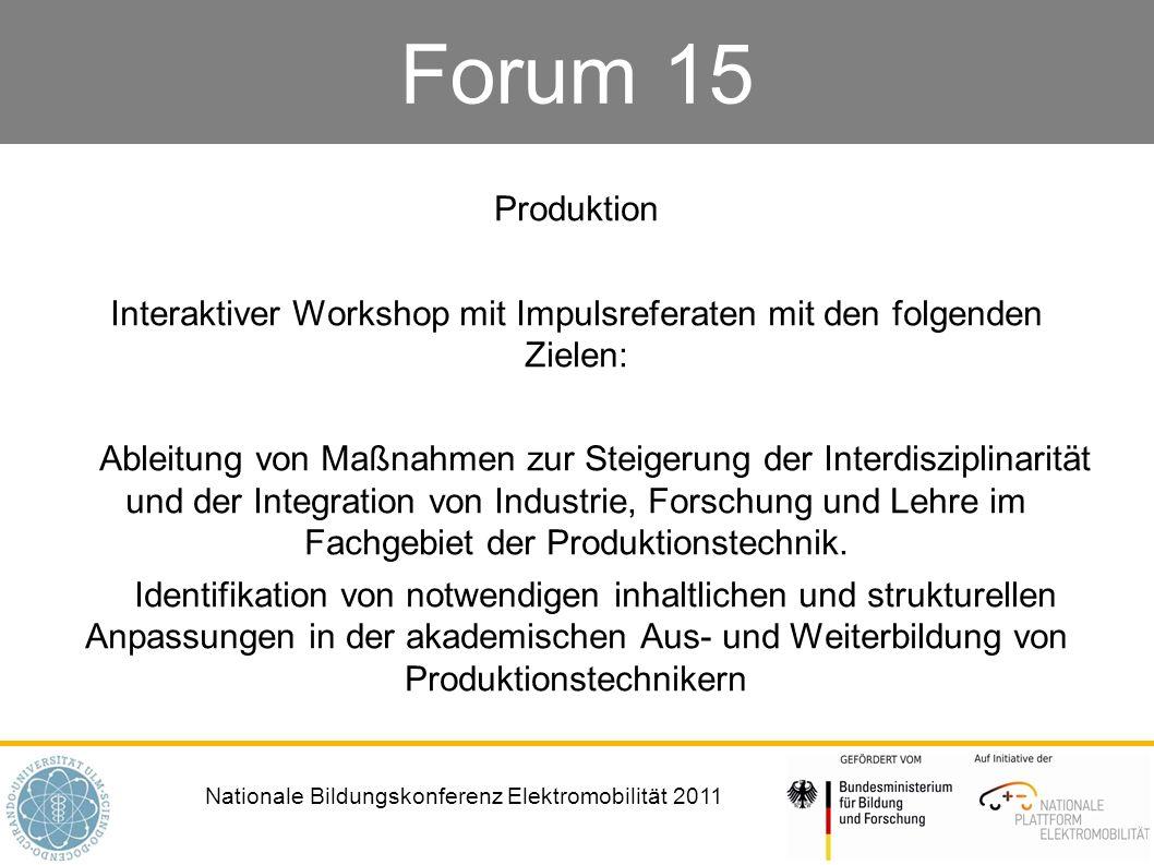 Nationale Bildungskonferenz Elektromobilität 2011 Forum 15 Produktion Interaktiver Workshop mit Impulsreferaten mit den folgenden Zielen: Ableitung von Maßnahmen zur Steigerung der Interdisziplinarität und der Integration von Industrie, Forschung und Lehre im Fachgebiet der Produktionstechnik.