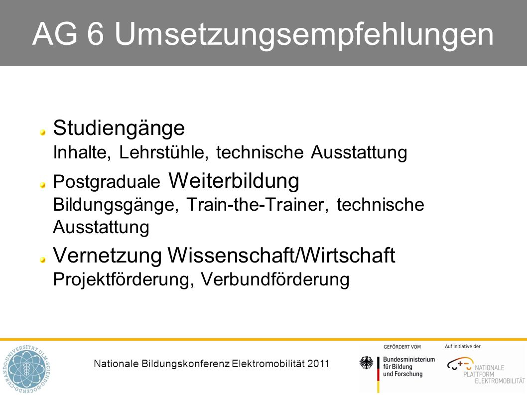 Nationale Bildungskonferenz Elektromobilität 2011 AG 6 Umsetzungsempfehlungen Studiengänge Inhalte, Lehrstühle, technische Ausstattung Postgraduale We