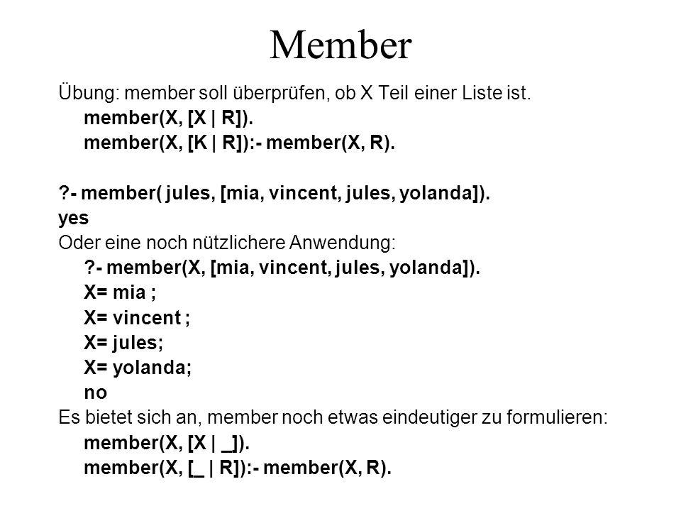 Member Übung: member soll überprüfen, ob X Teil einer Liste ist. member(X, [X | R]). member(X, [K | R]):- member(X, R). ?- member( jules, [mia, vincen