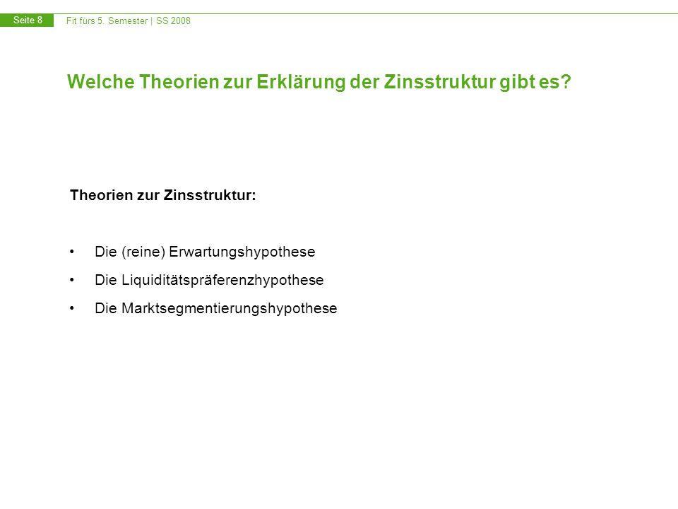 Fit fürs 5.Semester | SS 2008 Seite 8 Welche Theorien zur Erklärung der Zinsstruktur gibt es.