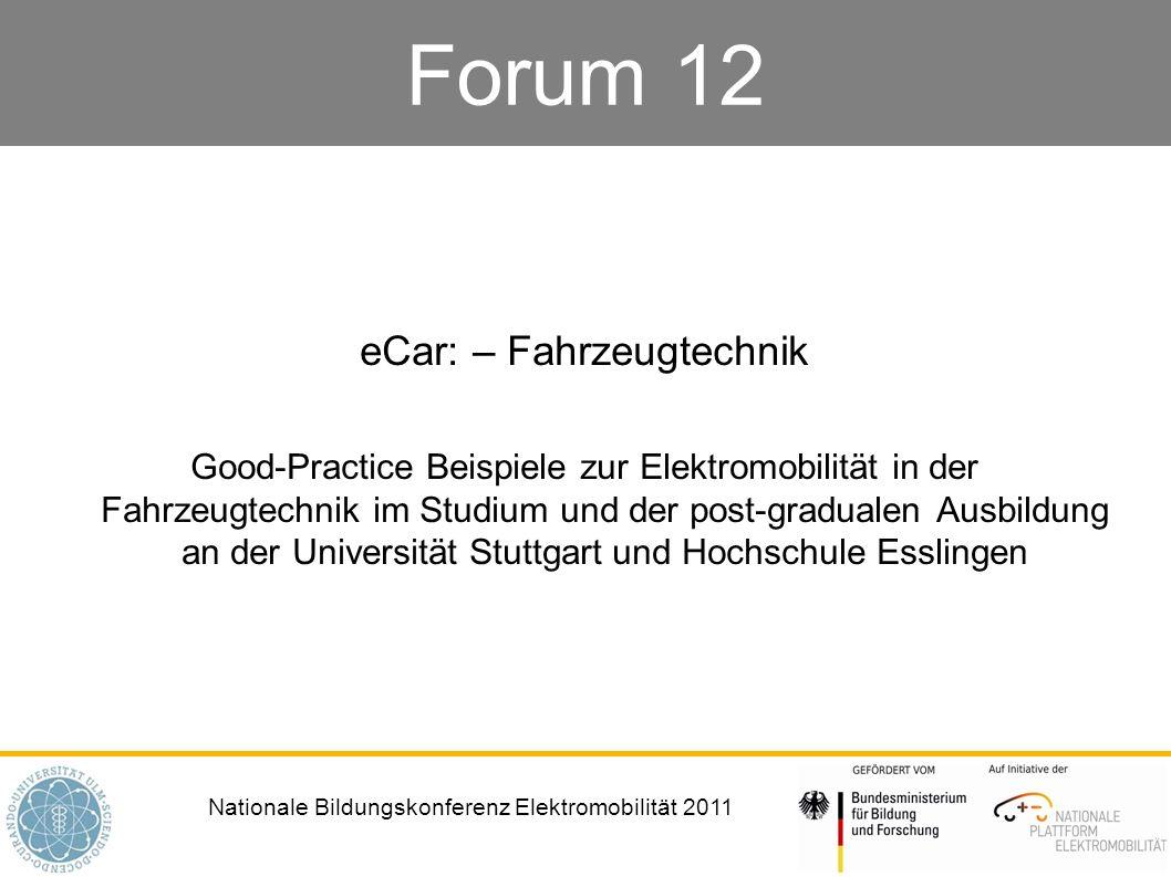 Nationale Bildungskonferenz Elektromobilität 2011 Forum 12 eCar: – Fahrzeugtechnik Good-Practice Beispiele zur Elektromobilität in der Fahrzeugtechnik im Studium und der post-gradualen Ausbildung an der Universität Stuttgart und Hochschule Esslingen