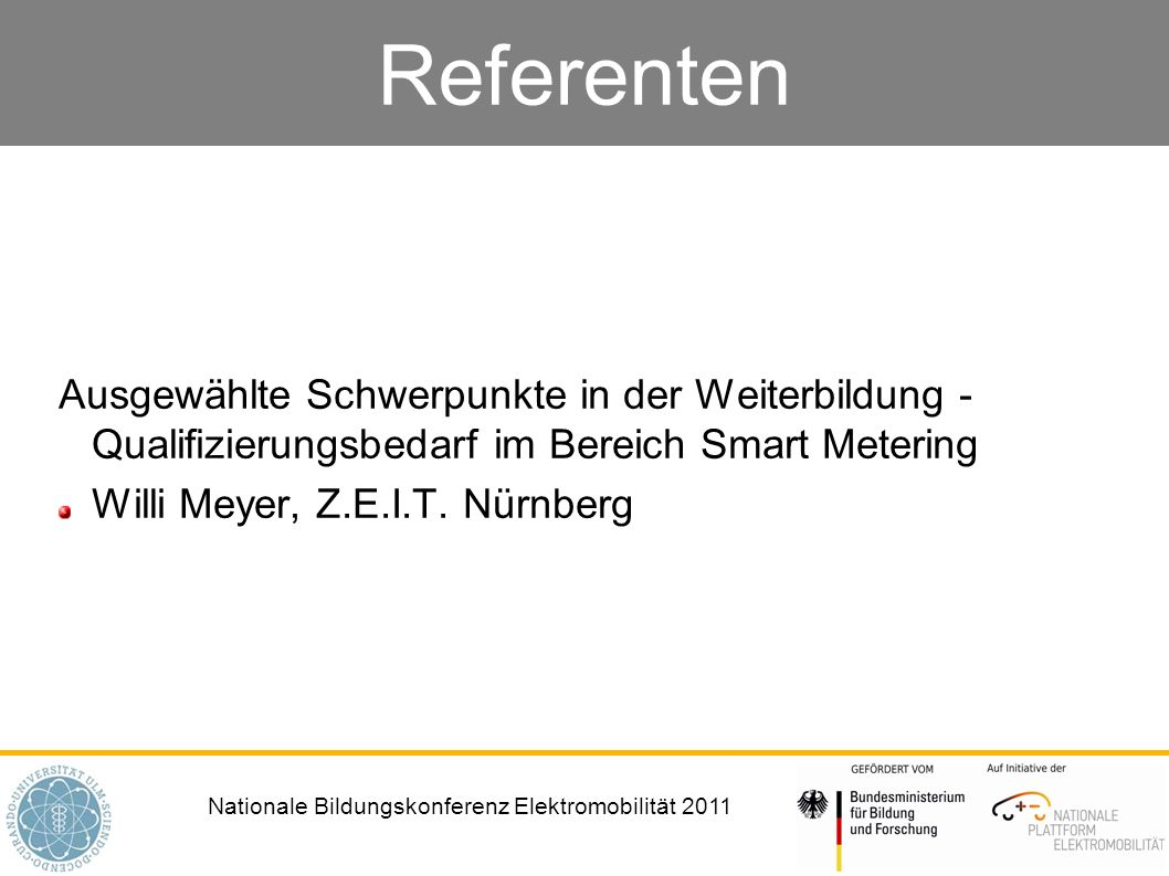 Nationale Bildungskonferenz Elektromobilität 2011 Referenten Ausgewählte Schwerpunkte in der Weiterbildung - Qualifizierungsbedarf im Bereich Smart Metering Willi Meyer, Z.E.I.T.