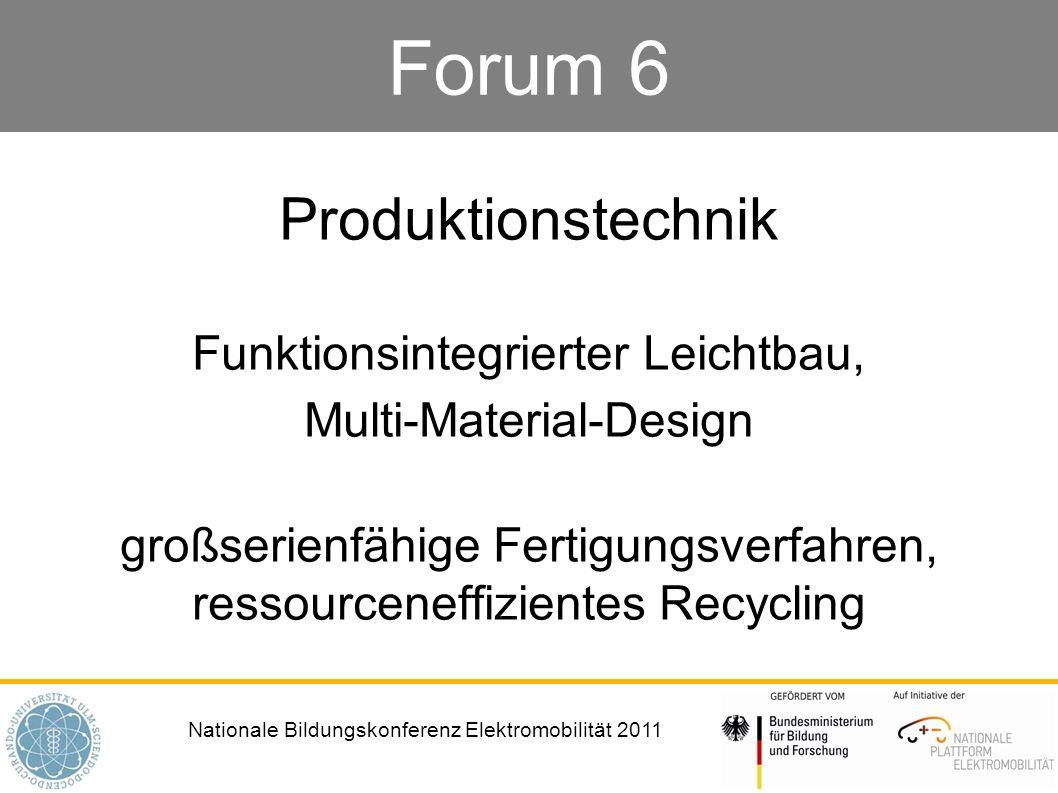 Nationale Bildungskonferenz Elektromobilität 2011 Forum 6 Produktionstechnik Funktionsintegrierter Leichtbau, Multi-Material-Design großserienfähige F