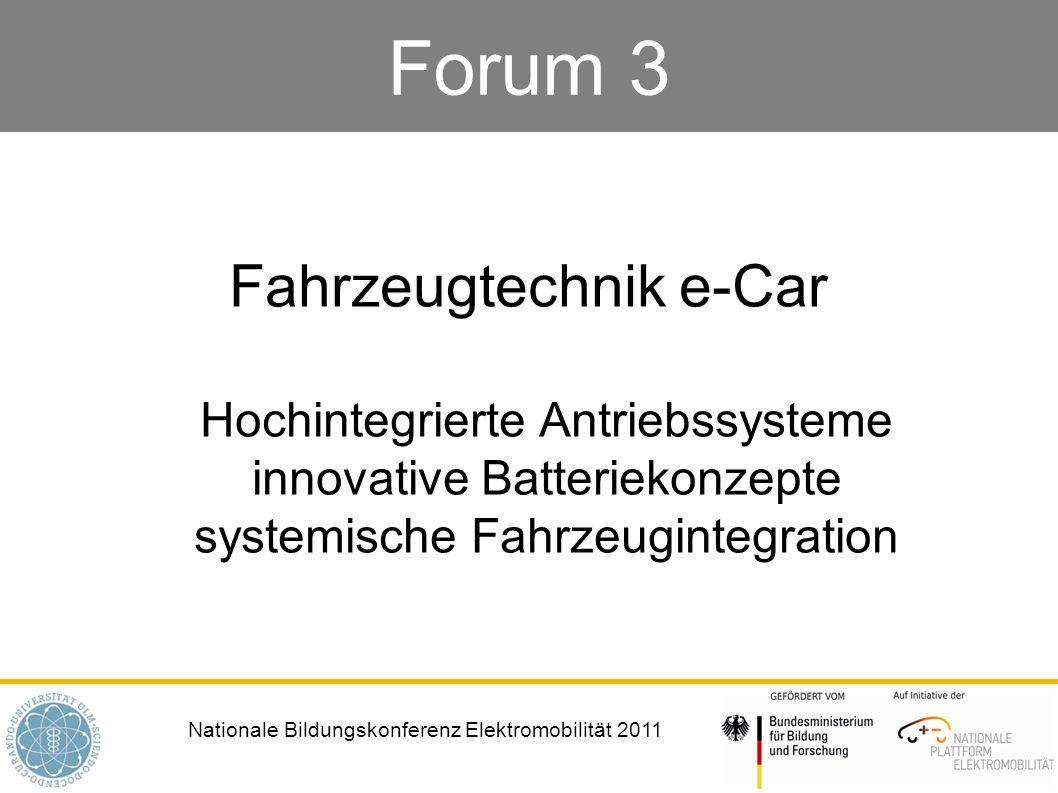 Nationale Bildungskonferenz Elektromobilität 2011 Forum 3 Fahrzeugtechnik e-Car Hochintegrierte Antriebssysteme innovative Batteriekonzepte systemisch