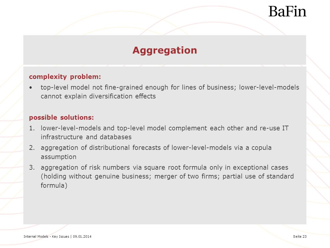 Internal Models - Key Issues | 09.01.2014Seite 23 Aggregation complexity problem: top-level model not fine-grained enough for lines of business; lower