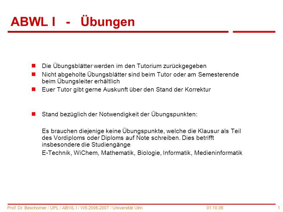 1 Prof. Dr. Beschorner / UPL / ABWL I / WS 2006-2007 / Universität Ulm 01.10.06 ABWL I - Übungen nDie Übungsblätter werden im den Tutorium zurückgegeb