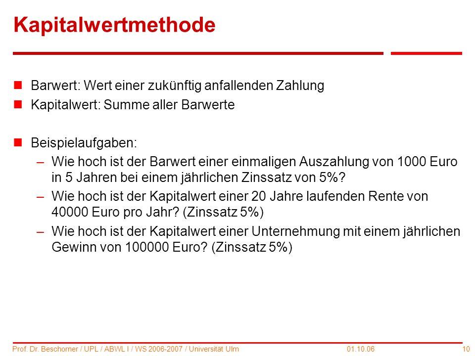 10 Prof. Dr. Beschorner / UPL / ABWL I / WS 2006-2007 / Universität Ulm 01.10.06 Kapitalwertmethode nBarwert: Wert einer zukünftig anfallenden Zahlung