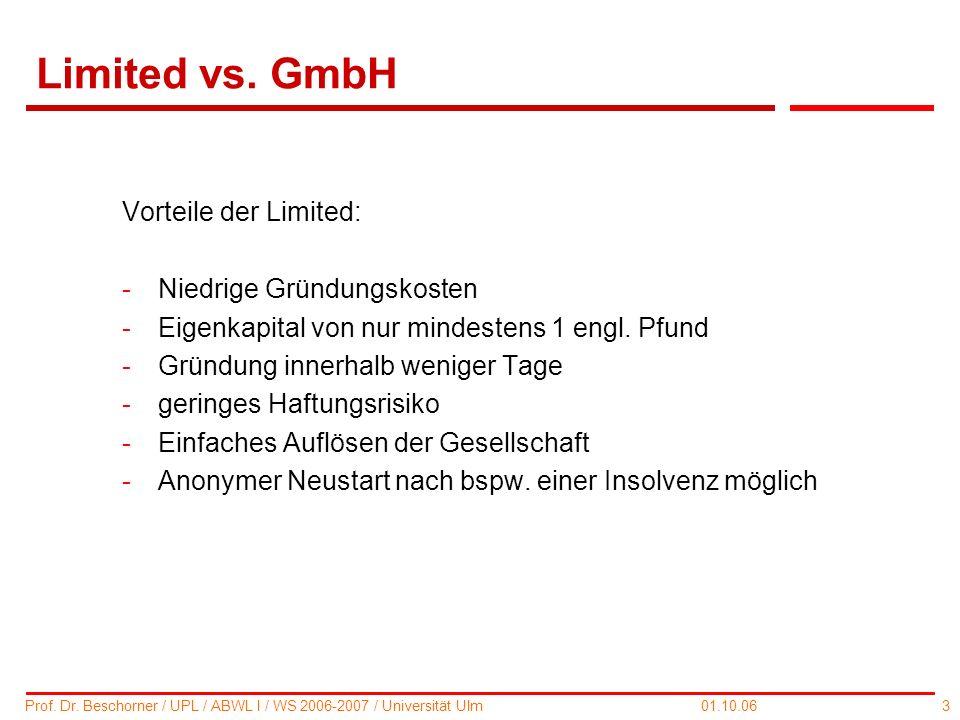 3 Prof. Dr. Beschorner / UPL / ABWL I / WS 2006-2007 / Universität Ulm 01.10.06 Limited vs. GmbH Vorteile der Limited: -Niedrige Gründungskosten -Eige