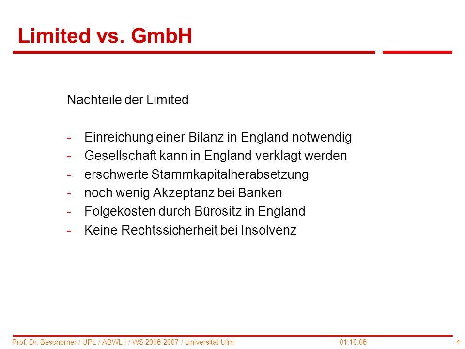 4 Prof. Dr. Beschorner / UPL / ABWL I / WS 2006-2007 / Universität Ulm 01.10.06 Limited vs. GmbH Nachteile der Limited -Einreichung einer Bilanz in En