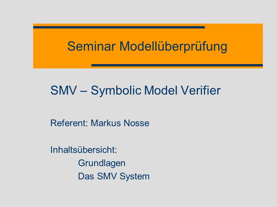 SMV - Überblick 2 Module Unterstützung von komponentenorientieren Modellen Mehrfach instanziierbar Parametrisierbar Eingabe- und Ausgabeparameter Synchrone oder asynchrone Modellierung Prozesse Schlüsselwort process Analogie: Prozessmodell auf Einprozessorsystem