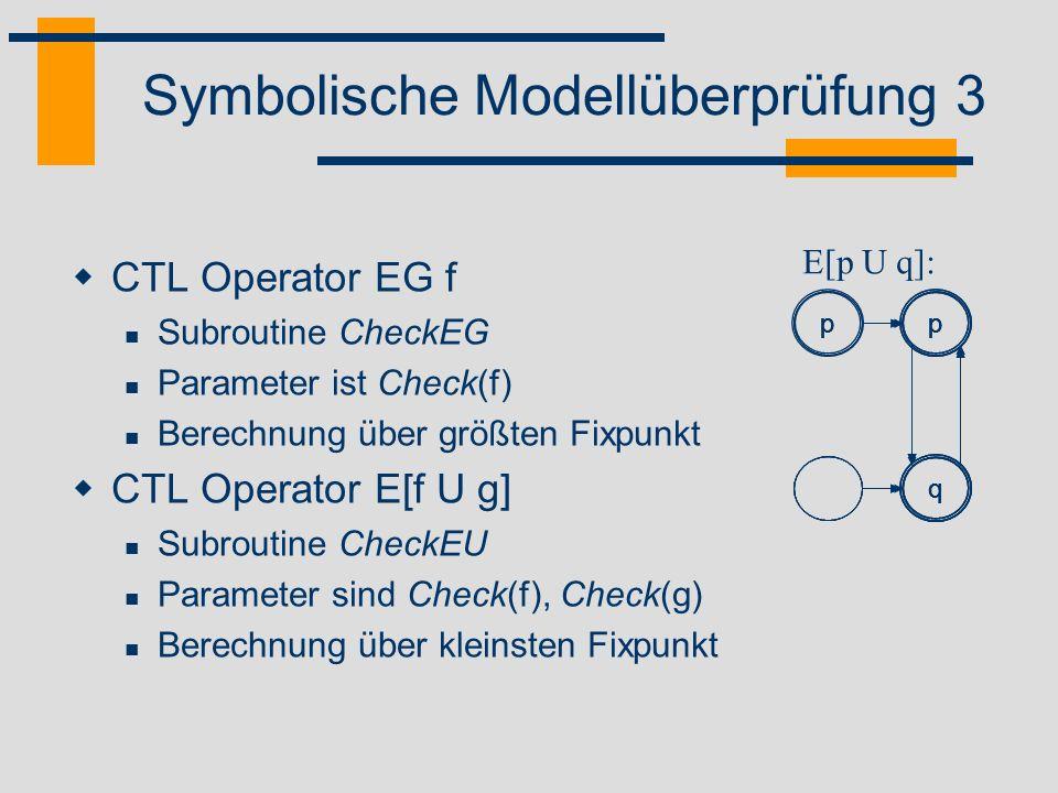 Symbolische Modellüberprüfung 3 CTL Operator EG f Subroutine CheckEG Parameter ist Check(f) Berechnung über größten Fixpunkt CTL Operator E[f U g] Sub
