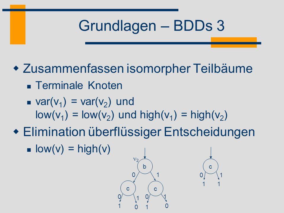 Grundlagen – BDDs 4 Direkte Konstruktion mittels Shannon Expansion f(x 1,...,x n ) = (x i f 1 ) ( x i f 0 ), f k = f(x 1,...,x i =k,...,x n ), k = 0,1 Pro Anwendung ein Knoten für x i Teilbäume ergeben sich rekursiv aus f 0, f 1 a 01 b c c a b c b 01 a 01 c 1 c b 0 1 a 0 1 1 c 0 0 1 b c