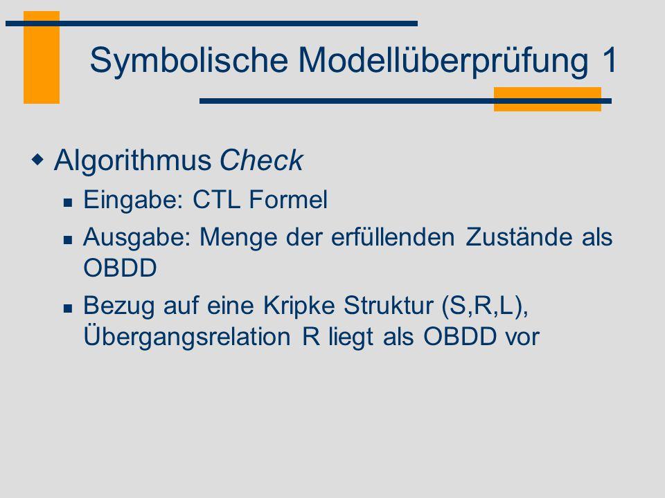 Symbolische Modellüberprüfung 2 Rekursive Definition über der Struktur von CTL Formeln Atomare Aussage f = a Ergebnis ist Menge der Zustände, in denen a erfüllt ist Boolesche Operatoren f = f 1 f 2, f = f 1 Berechnung mittels Apply Operanden sind Check(f 1 ) und Check(f 2 ) CTL Operator EX f Subroutine CheckEX Parameter ist Check(f) Ergebnis ergibt sich aus Relational Product Computation