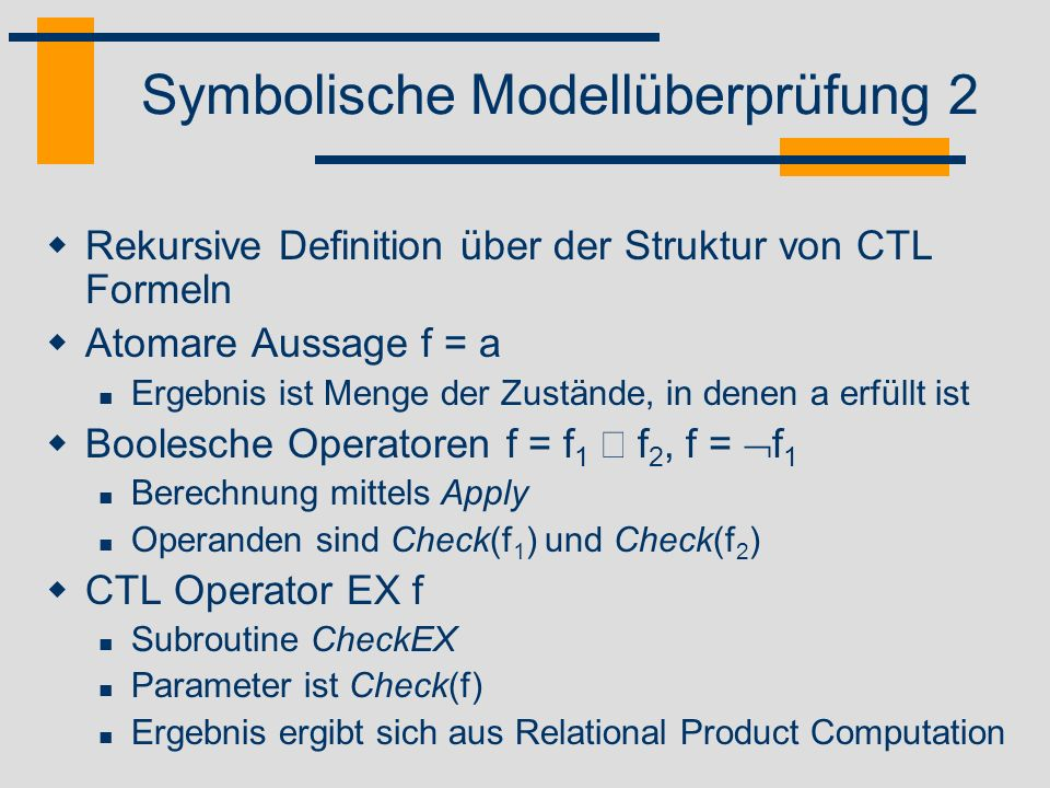 Symbolische Modellüberprüfung 3 CTL Operator EG f Subroutine CheckEG Parameter ist Check(f) Berechnung über größten Fixpunkt CTL Operator E[f U g] Subroutine CheckEU Parameter sind Check(f), Check(g) Berechnung über kleinsten Fixpunkt pp q pp q p p q pp q E[p U q]: