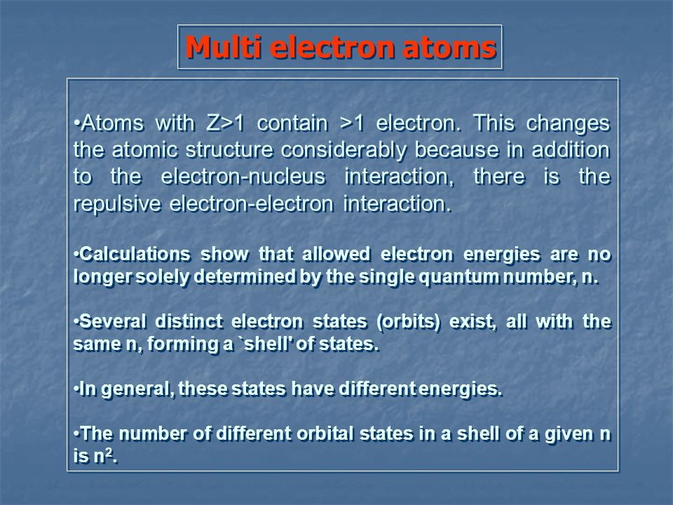 Multi electron atoms Atoms with Z>1 contain >1 electron. This changes the atomic structure considerably because in addition to the electron-nucleus in
