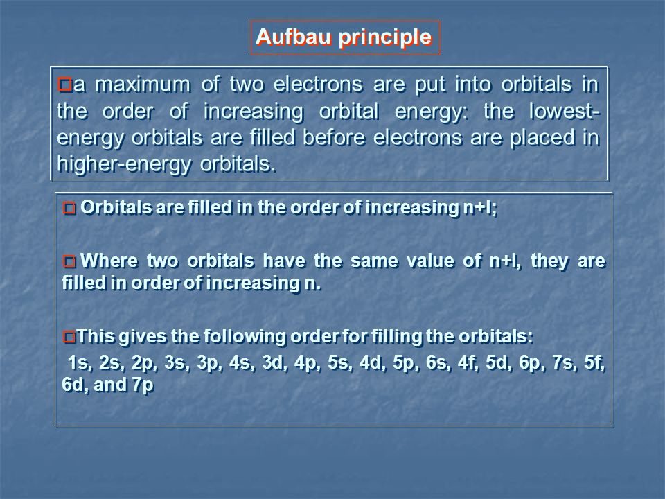 Aufbau principle a maximum of two electrons are put into orbitals in the order of increasing orbital energy: the lowest- energy orbitals are filled be
