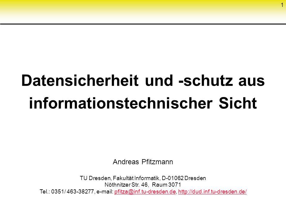 1 Datensicherheit und -schutz aus informationstechnischer Sicht Andreas Pfitzmann TU Dresden, Fakultät Informatik, D-01062 Dresden Nöthnitzer Str. 46,