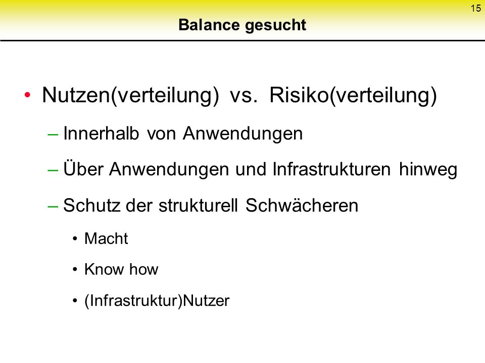 15 Balance gesucht Nutzen(verteilung) vs. Risiko(verteilung) –Innerhalb von Anwendungen –Über Anwendungen und Infrastrukturen hinweg –Schutz der struk