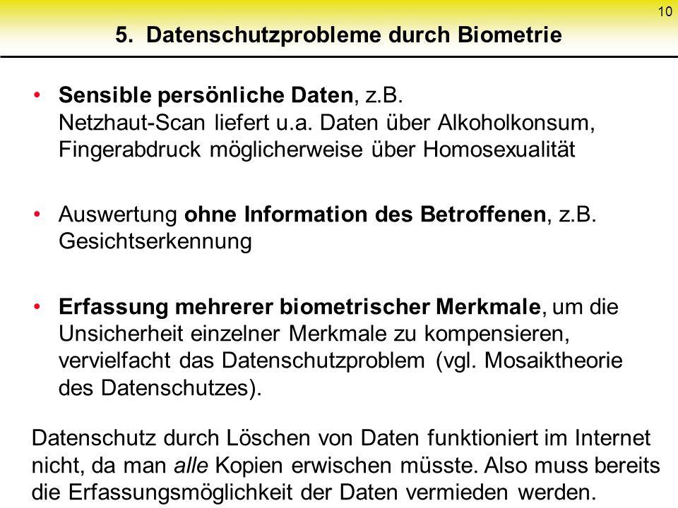 10 5. Datenschutzprobleme durch Biometrie Sensible persönliche Daten, z.B. Netzhaut-Scan liefert u.a. Daten über Alkoholkonsum, Fingerabdruck mögliche