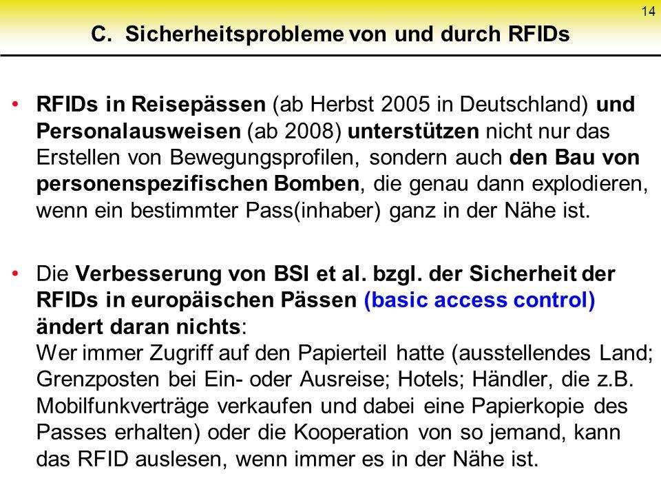 14 C. Sicherheitsprobleme von und durch RFIDs RFIDs in Reisepässen (ab Herbst 2005 in Deutschland) und Personalausweisen (ab 2008) unterstützen nicht