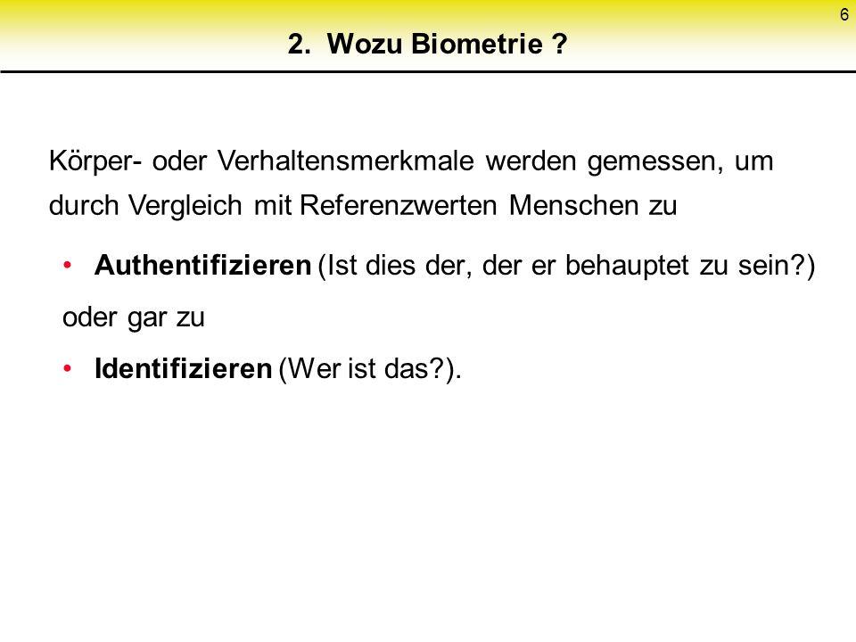 6 2. Wozu Biometrie ? Authentifizieren (Ist dies der, der er behauptet zu sein?) oder gar zu Identifizieren (Wer ist das?). Körper- oder Verhaltensmer