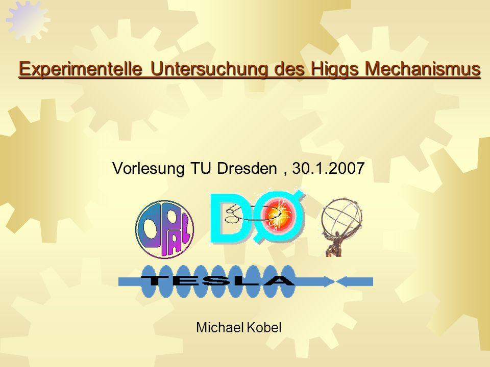 Experimentelle Untersuchung des Higgs Mechanismus Experimentelle Untersuchung des Higgs Mechanismus Vorlesung TU Dresden, 30.1.2007 Michael Kobel