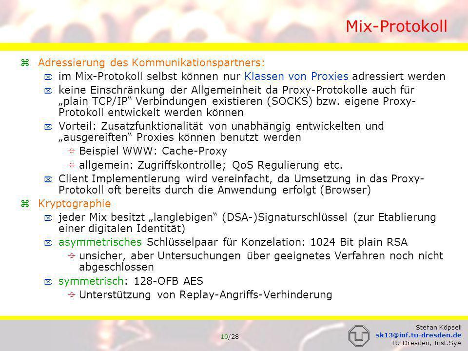 11/28 Stefan Köpsell sk13@inf.tu-dresden.de TU Dresden, Inst.SyA MixPaket allgemeiner Aufbau: ID: für Zuordnung MixPaket MixKanal (Auswahl des symmetrischen Umkodierungsschlüssels im Mix) wird zufällig gewählt und ändert sich von Mix zu Mix werden nicht komplett von JAP vorgegeben, um Kollisionen zu vermeiden Größe: 4 Byte ca.