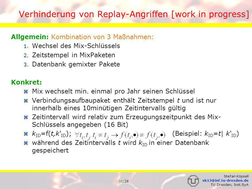 19/28 Stefan Köpsell sk13@inf.tu-dresden.de TU Dresden, Inst.SyA Verhinderung von Replay-Angriffen [work in progress] => Replay Verhinderung: wird ein Verbindungsaufbaupaket unverändert wieder eingespielt, so: ist entweder der Zeitstempel ungültig => drop oder k ID bereits in der Datenbank => drop wird ein Verbindungsaufbaupaket verändert wieder eingespielt, so: wurde t geändert, um das Paket zu einem späteren Zeitpunkt einzuspielen => k ID hat sich geändert wurde k ID geändert, um das Paket im gleichen Zeitintervall einzuspielen => k ID hat sich geändert Unterschiede in k ID führen zu vollständig unterschiedlicher symmetrischer Umkodierung => Einspielen symmetrisch umkodierter Pakete bringt nichts, da auf Grund von OFB (synchrone Stromchiffre) völlig unterschiedliche Ausgaben entstehen