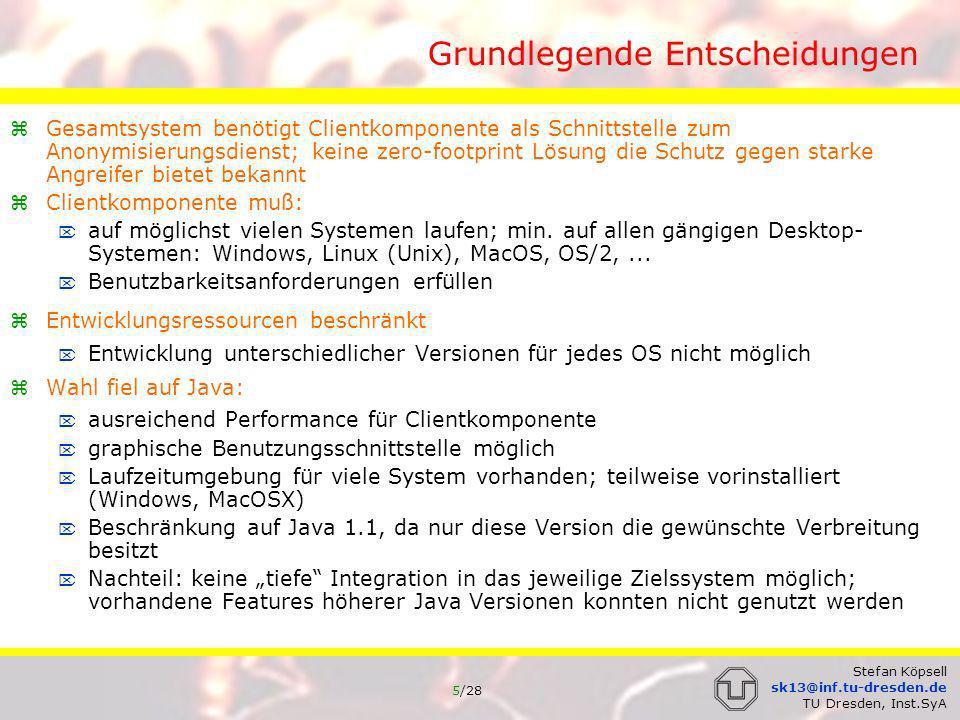 6/28 Stefan Köpsell sk13@inf.tu-dresden.de TU Dresden, Inst.SyA Grundlegende Entscheidungen Clientkomponente arbeitet als Proxy für die zu anonymisierende Anwendung (Browser) Name der Clientkomponente: JAP JAP und Mixe kommunizieren mittels verbindungsorientiertem, zuverlässigem Transportdienst (typischerweise TCP/IP) notwendig für Mix-Protokoll zusätzliche Komponente: InfoService verteilte Datenbank speichert Informationen über vorhandene Mix-Kaskaden Rückmeldung an die Nutzer zur Ermittlung des erreichten Grad der Anonymität implementiert in Java; nicht Performance kritisch; leichte Umsetzung soll keine vertrauenswürdige Stelle sein Anonymisierungsdienst soll auch ohne InfoService benutzbar sein