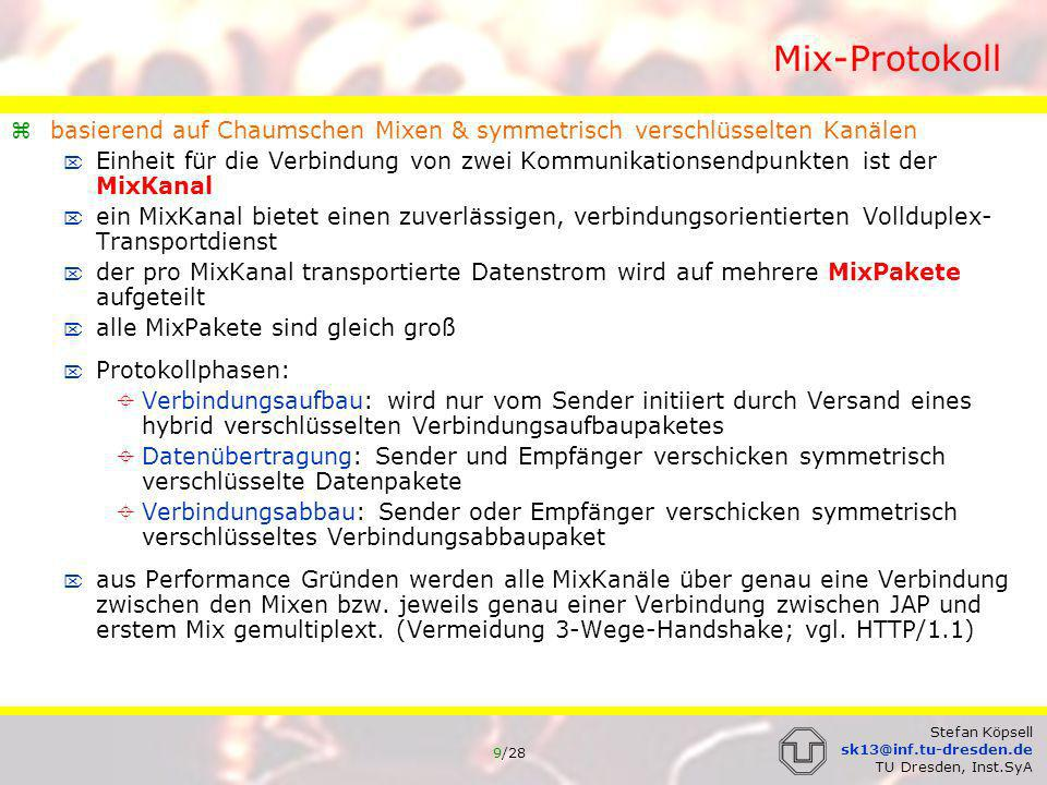 10/28 Stefan Köpsell sk13@inf.tu-dresden.de TU Dresden, Inst.SyA Mix-Protokoll Adressierung des Kommunikationspartners: im Mix-Protokoll selbst können nur Klassen von Proxies adressiert werden keine Einschränkung der Allgemeinheit da Proxy-Protokolle auch für plain TCP/IP Verbindungen existieren (SOCKS) bzw.