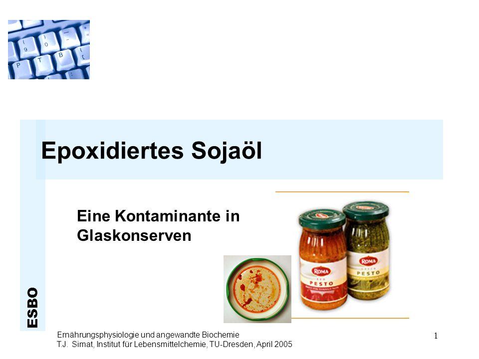ESBO Ernährungsphysiologie und angewandte Biochemie T.J. Simat, Institut für Lebensmittelchemie, TU-Dresden, April 2005 1 Epoxidiertes Sojaöl Eine Kon