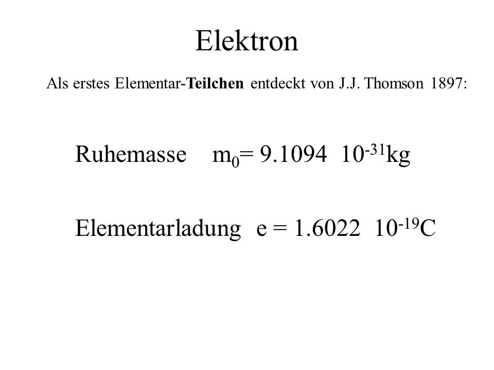 Elektron Als erstes Elementar-Teilchen entdeckt von J.J. Thomson 1897: Ruhemasse m 0 = 9.1094 10 -31 kg Elementarladung e = 1.6022 10 -19 C