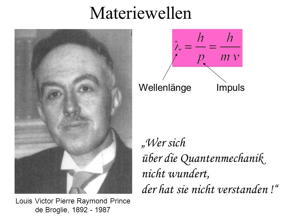 Materiewellen Louis Victor Pierre Raymond Prince de Broglie, 1892 - 1987 Wer sich über die Quantenmechanik nicht wundert, der hat sie nicht verstanden