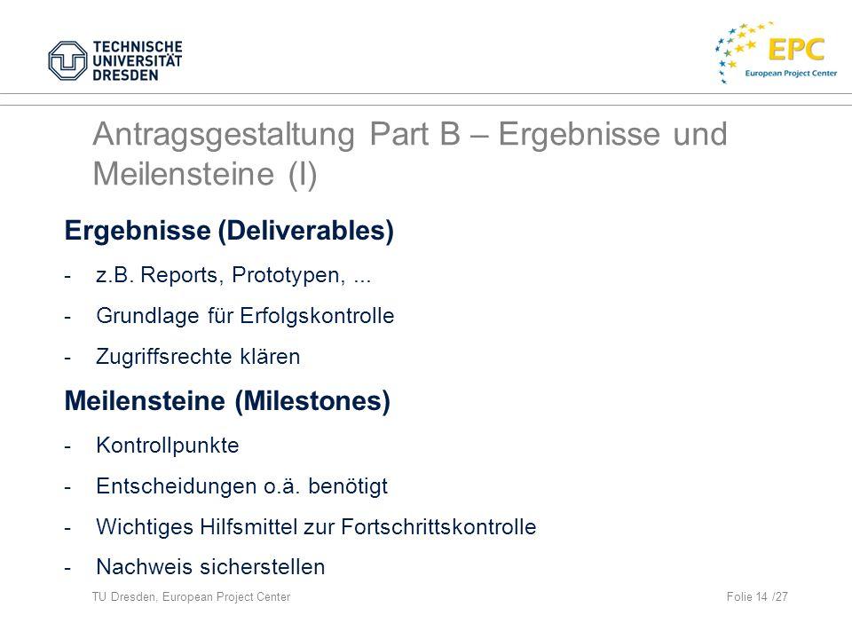 TU Dresden, European Project CenterFolie 14 /27 Antragsgestaltung Part B – Ergebnisse und Meilensteine (I) Ergebnisse (Deliverables) -z.B.