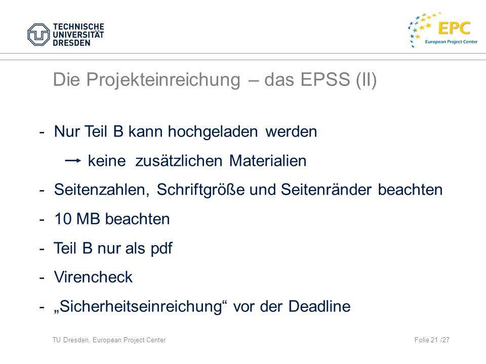 TU Dresden, European Project CenterFolie 21 /27 Die Projekteinreichung – das EPSS (II) - Nur Teil B kann hochgeladen werden keine zusätzlichen Materialien - Seitenzahlen, Schriftgröße und Seitenränder beachten - 10 MB beachten - Teil B nur als pdf - Virencheck - Sicherheitseinreichung vor der Deadline
