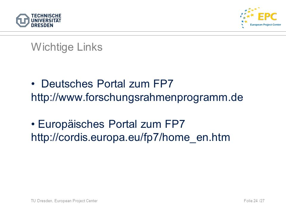 TU Dresden, European Project CenterFolie 24 /27 Wichtige Links Deutsches Portal zum FP7 http://www.forschungsrahmenprogramm.de Europäisches Portal zum FP7 http://cordis.europa.eu/fp7/home_en.htm
