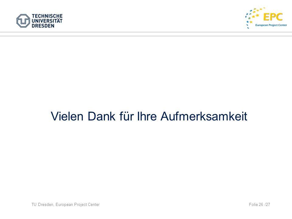 TU Dresden, European Project CenterFolie 26 /27 Vielen Dank für Ihre Aufmerksamkeit