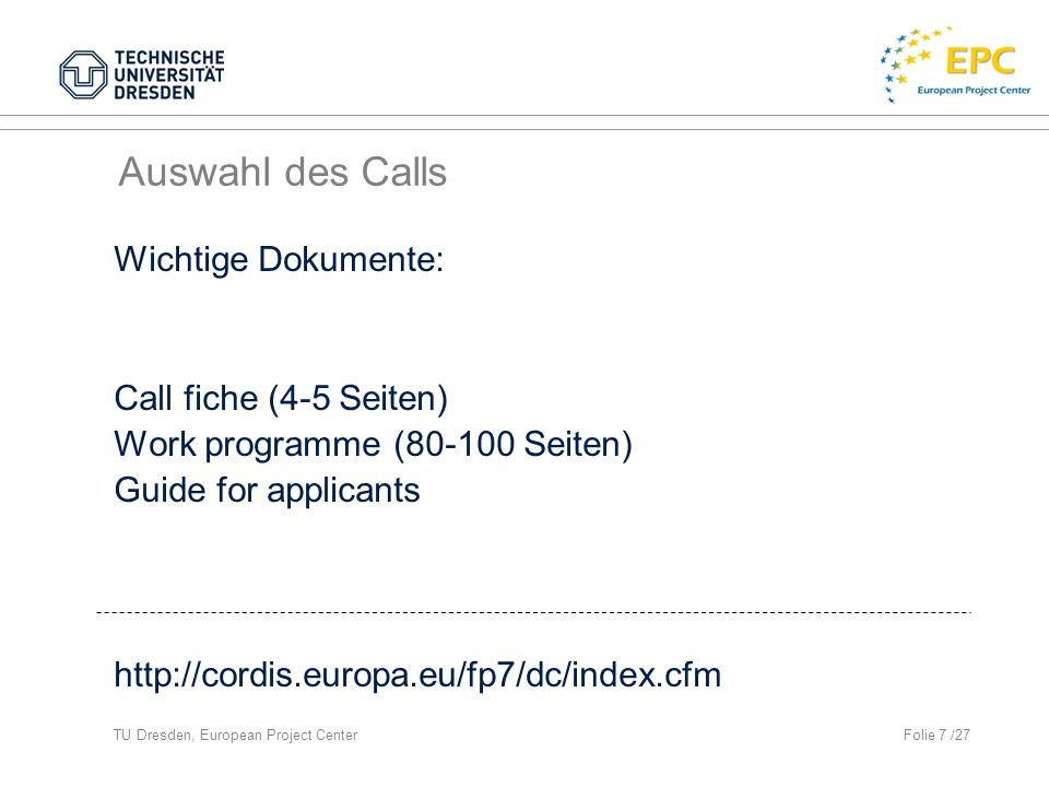 TU Dresden, European Project CenterFolie 7 /27 Auswahl des Calls Wichtige Dokumente: Call fiche (4-5 Seiten) Work programme (80-100 Seiten) Guide for applicants http://cordis.europa.eu/fp7/dc/index.cfm