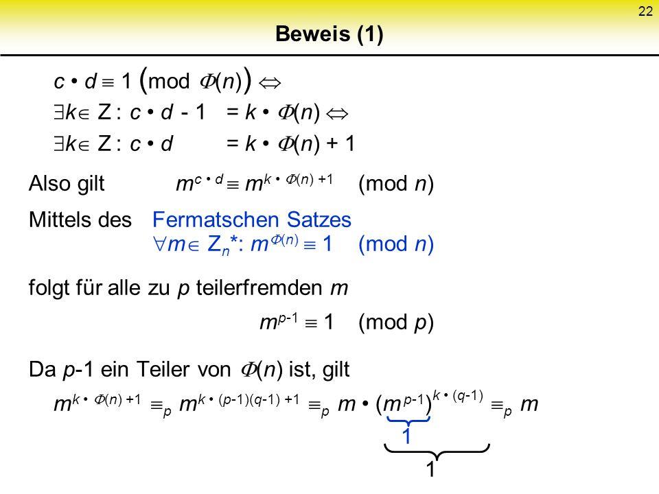 22 Beweis (1) c d 1 ( mod (n) ) k Z : c d - 1= k (n) k Z : c d= k (n) + 1 Also gilt m c d m k (n) +1 (mod n) Mittels desFermatschen Satzes m Z n *: m
